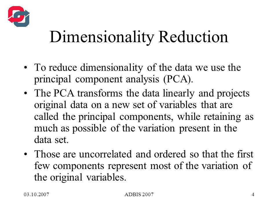 03.10.2007ADBIS 20074 Dimensionality Reduction To reduce dimensionality of the data we use the principal component analysis (PCA).