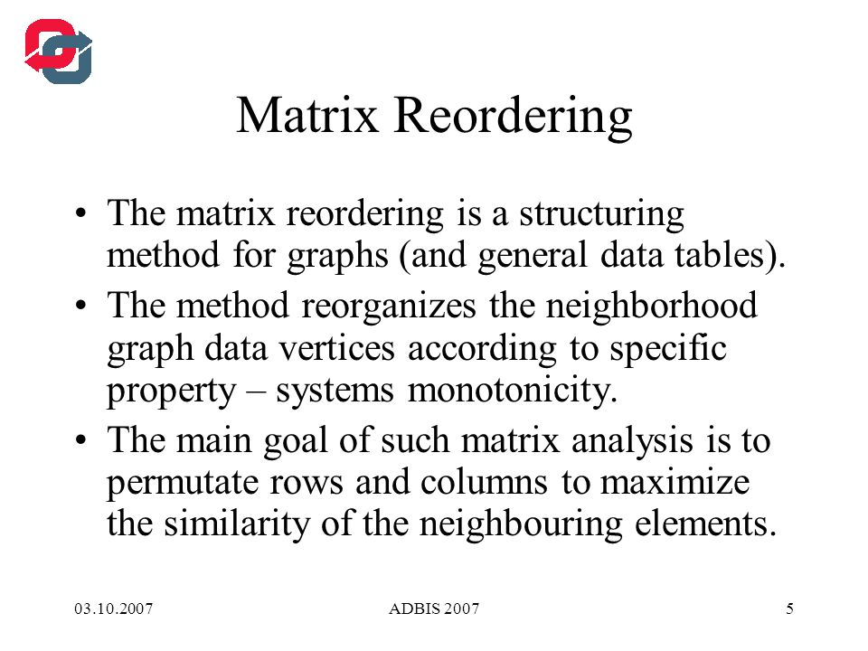 03.10.2007ADBIS 20075 Matrix Reordering The matrix reordering is a structuring method for graphs (and general data tables).