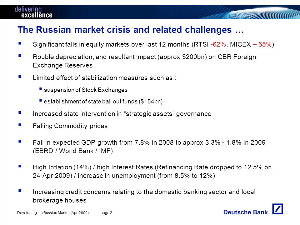 Developing the Russian Market (Apr-2009) page 2 The Russian market crisis and related challenges … Significant falls in equity markets over last 12 months (RTSI -62%, MICEX – 55%) Rouble depreciation, and resultant impact (approx $200bn) on CBR Foreign Exchange Reserves Limited effect of stabilization measures such as : suspension of Stock Exchanges establishment of state bail out funds ($154bn) Increased state intervention in strategic assets governance Falling Commodity prices Fall in expected GDP growth from 7.8% in 2008 to approx 3.3% - 1.8% in 2009 (EBRD / World Bank / IMF) High Inflation (14%) / high Interest Rates (Refinancing Rate dropped to 12.5% on 24-Apr-2009) / increase in unemployment (from 8.5% to 12%) Increasing credit concerns relating to the domestic banking sector and local brokerage houses