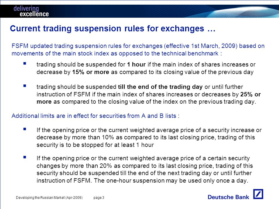 Developing the Russian Market (Apr-2009) page 3 Current trading suspension rules for exchanges … FSFM updated trading suspension rules for exchanges (effective 1st March, 2009) based on movements of the main stock index as opposed to the technical benchmark : trading should be suspended for 1 hour if the main index of shares increases or decrease by 15% or more as compared to its closing value of the previous day trading should be suspended till the end of the trading day or until further instruction of FSFM if the main index of shares increases or decreases by 25% or more as compared to the closing value of the index on the previous trading day.