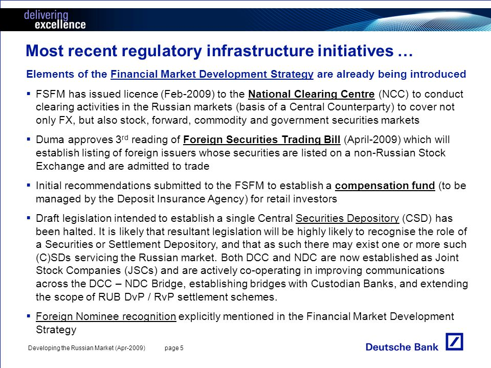 Developing the Russian Market (Apr-2009) page 5 Most recent regulatory infrastructure initiatives … Elements of the Financial Market Development Strategy are already being introduced FSFM has issued licence (Feb-2009) to the National Clearing Centre (NCC) to conduct clearing activities in the Russian markets (basis of a Central Counterparty) to cover not only FX, but also stock, forward, commodity and government securities markets Duma approves 3 rd reading of Foreign Securities Trading Bill (April-2009) which will establish listing of foreign issuers whose securities are listed on a non-Russian Stock Exchange and are admitted to trade Initial recommendations submitted to the FSFM to establish a compensation fund (to be managed by the Deposit Insurance Agency) for retail investors Draft legislation intended to establish a single Central Securities Depository (CSD) has been halted.
