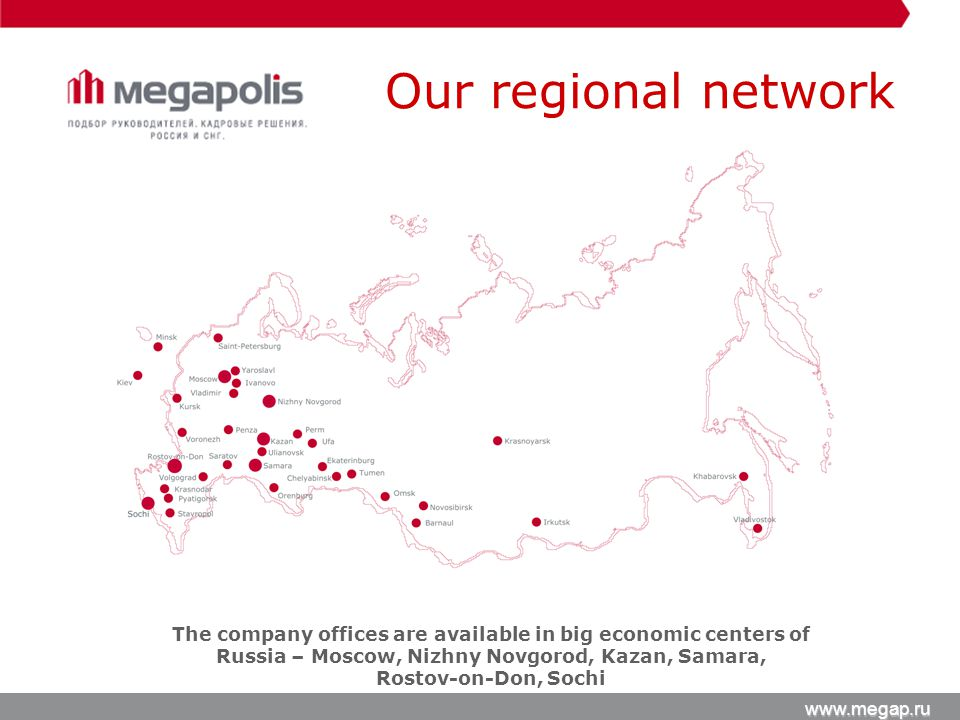 Our regional network www.megap.ru The company offices are available in big economic centers of Russia – Moscow, Nizhny Novgorod, Kazan, Samara, Rostov-on-Don, Sochi