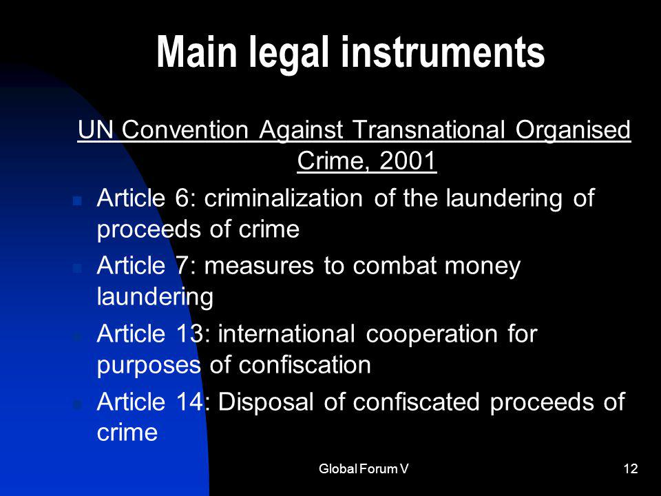 Global Forum V12 Main legal instruments UN Convention Against Transnational Organised Crime, 2001 Article 6: criminalization of the laundering of proceeds of crime Article 7: measures to combat money laundering Article 13: international cooperation for purposes of confiscation Article 14: Disposal of confiscated proceeds of crime
