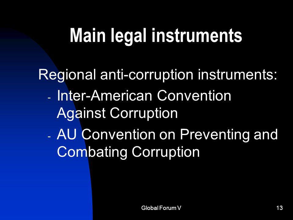 Global Forum V13 Main legal instruments Regional anti-corruption instruments: - Inter-American Convention Against Corruption - AU Convention on Preventing and Combating Corruption