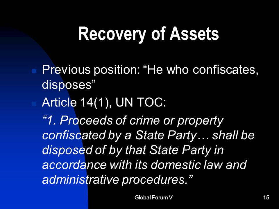 Global Forum V15 Recovery of Assets Previous position: He who confiscates, disposes Article 14(1), UN TOC: 1.