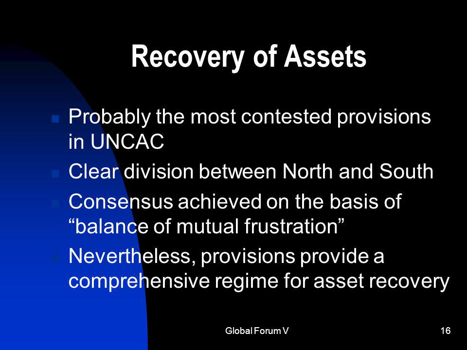 Global Forum V16 Recovery of Assets Probably the most contested provisions in UNCAC Clear division between North and South Consensus achieved on the basis of balance of mutual frustration Nevertheless, provisions provide a comprehensive regime for asset recovery