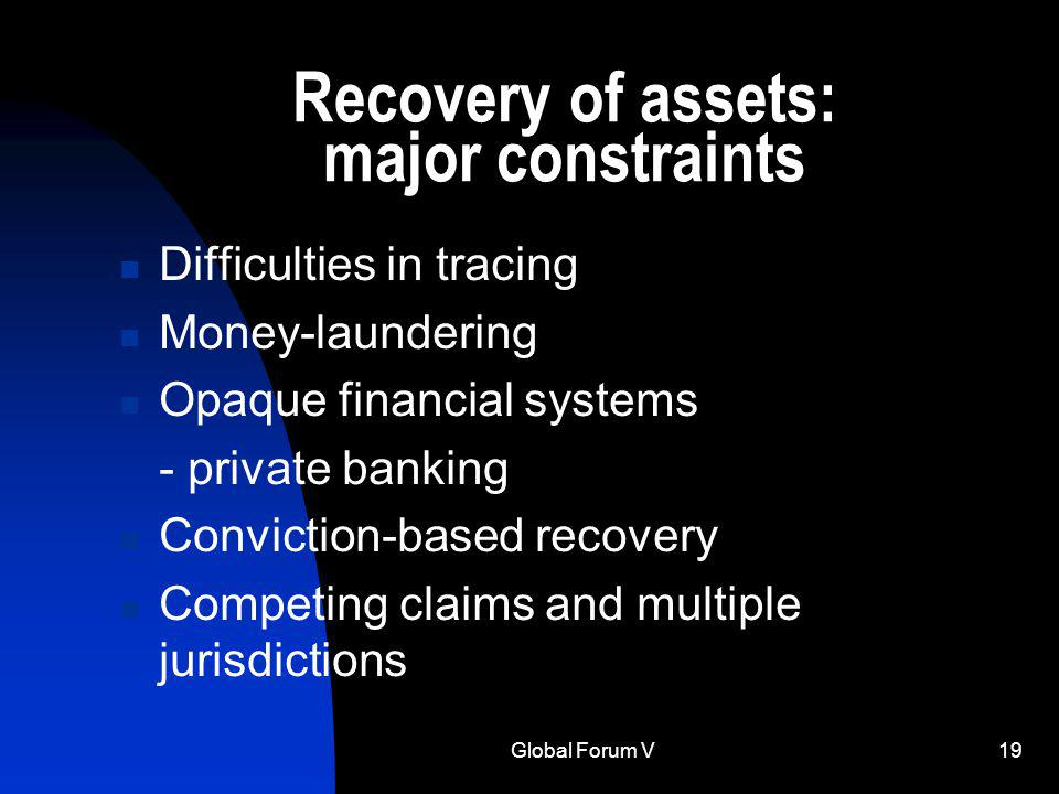 Global Forum V19 Recovery of assets: major constraints Difficulties in tracing Money-laundering Opaque financial systems - private banking Conviction-based recovery Competing claims and multiple jurisdictions