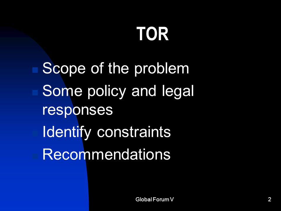 Global Forum V2 TOR Scope of the problem Some policy and legal responses Identify constraints Recommendations