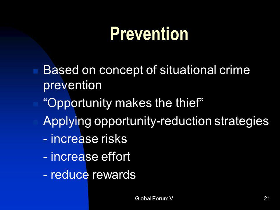 Global Forum V21 Prevention Based on concept of situational crime prevention Opportunity makes the thief Applying opportunity-reduction strategies - increase risks - increase effort - reduce rewards