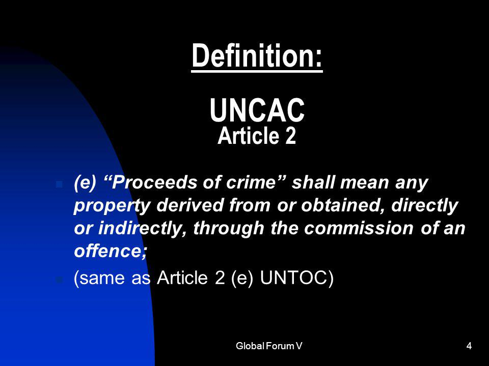 Global Forum V4 Definition: UNCAC Article 2 (e) Proceeds of crime shall mean any property derived from or obtained, directly or indirectly, through the commission of an offence; (same as Article 2 (e) UNTOC)