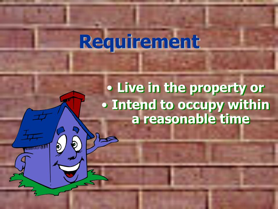 Requirement Live in the property or Intend to occupy within a reasonable time Live in the property or Intend to occupy within a reasonable time