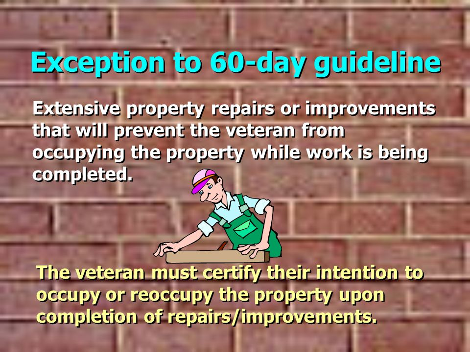 Exception to 60-day guideline Extensive property repairs or improvements that will prevent the veteran from occupying the property while work is being completed.
