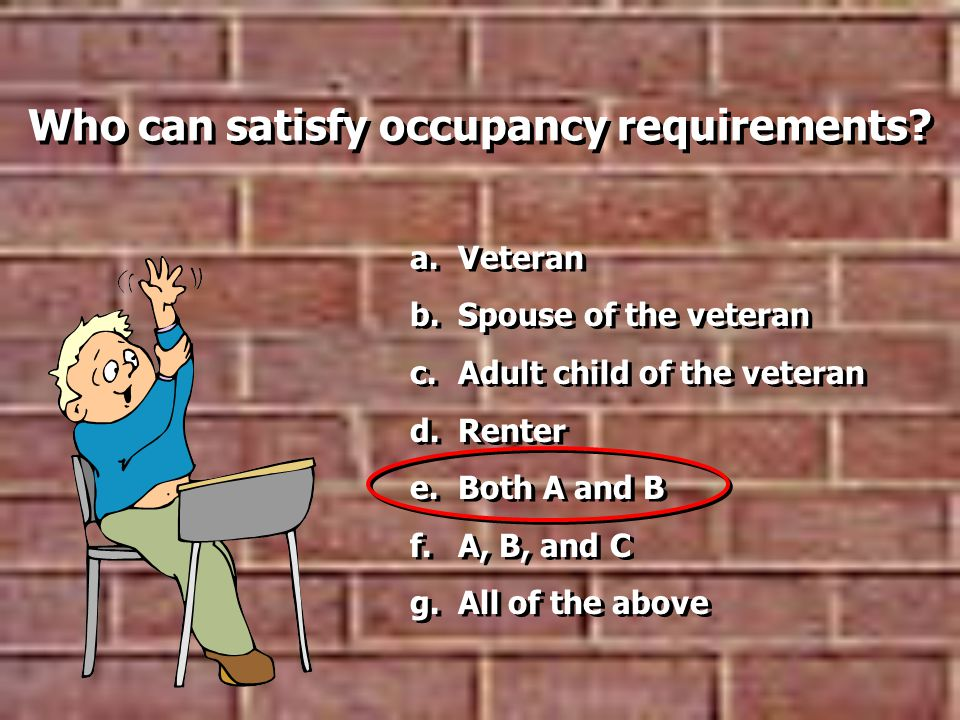 a.Veteran b.Spouse of the veteran c.Adult child of the veteran d.Renter e.Both A and B f.A, B, and C g.All of the above a.Veteran b.Spouse of the veteran c.Adult child of the veteran d.Renter e.Both A and B f.A, B, and C g.All of the above Who can satisfy occupancy requirements?