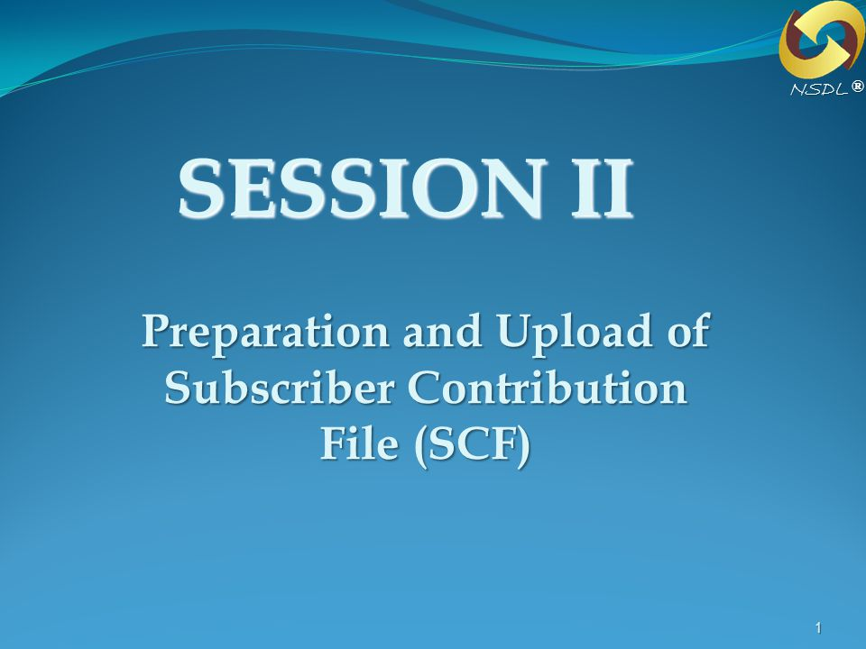 1 SESSION II Preparation and Upload of Subscriber Contribution File (SCF) ®NSDL