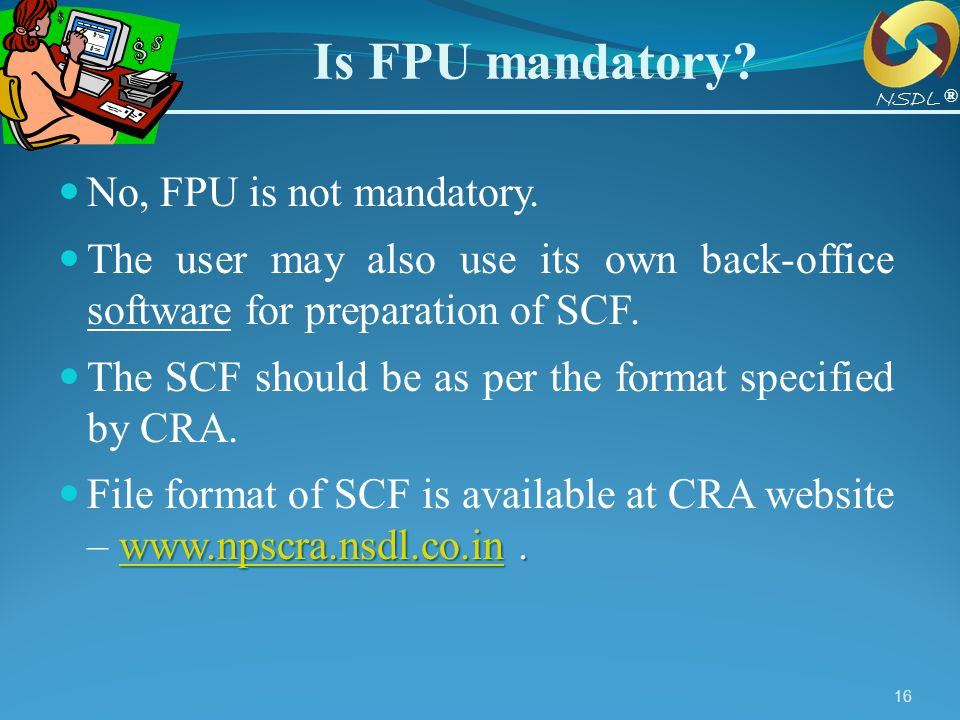 16 Is FPU mandatory? No, FPU is not mandatory. The user may also use its own back-office software for preparation of SCF. The SCF should be as per the