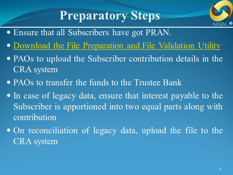 3 Preparatory Steps ® NSDL Ensure that all Subscribers have got PRAN. Download the File Preparation and File Validation Utility Download the File Prep
