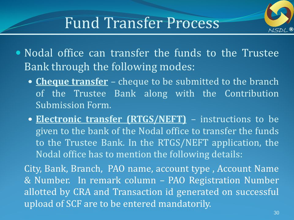 30 Nodal office can transfer the funds to the Trustee Bank through the following modes: Cheque transfer – cheque to be submitted to the branch of the