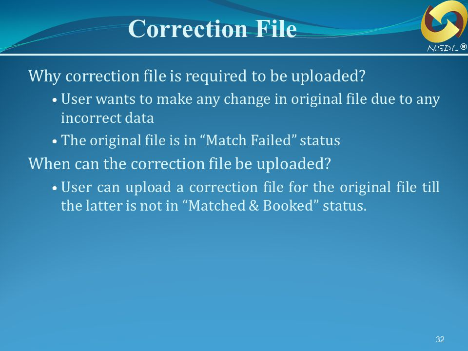 32 Correction File ® NSDL Why correction file is required to be uploaded? User wants to make any change in original file due to any incorrect data The