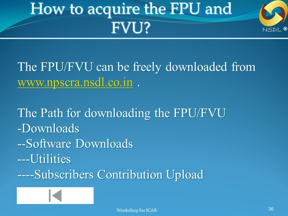 Workshop for ICAR 36 The FPU/FVU can be freely downloaded from www.npscra.nsdl.co.in. The Path for downloading the FPU/FVU -Downloads --Software Downl