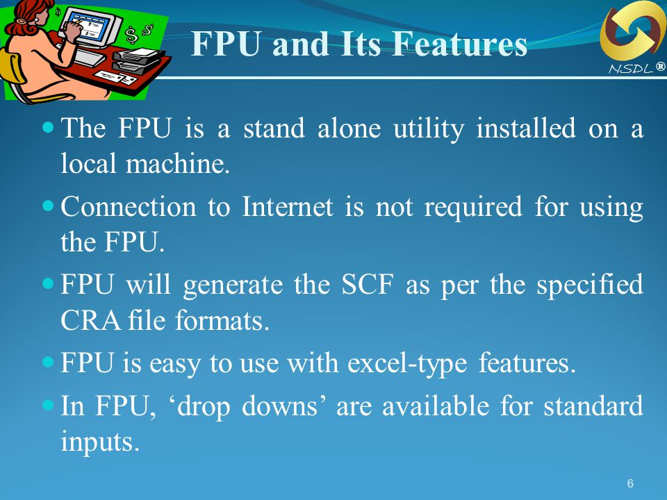 6 FPU and Its Features The FPU is a stand alone utility installed on a local machine. Connection to Internet is not required for using the FPU. FPU wi