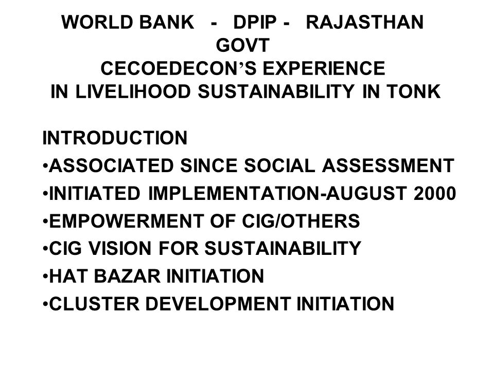 WORLD BANK - DPIP - RAJASTHAN GOVT CECOEDECON S EXPERIENCE IN LIVELIHOOD SUSTAINABILITY IN TONK INTRODUCTION ASSOCIATED SINCE SOCIAL ASSESSMENT INITIATED IMPLEMENTATION-AUGUST 2000 EMPOWERMENT OF CIG/OTHERS CIG VISION FOR SUSTAINABILITY HAT BAZAR INITIATION CLUSTER DEVELOPMENT INITIATION