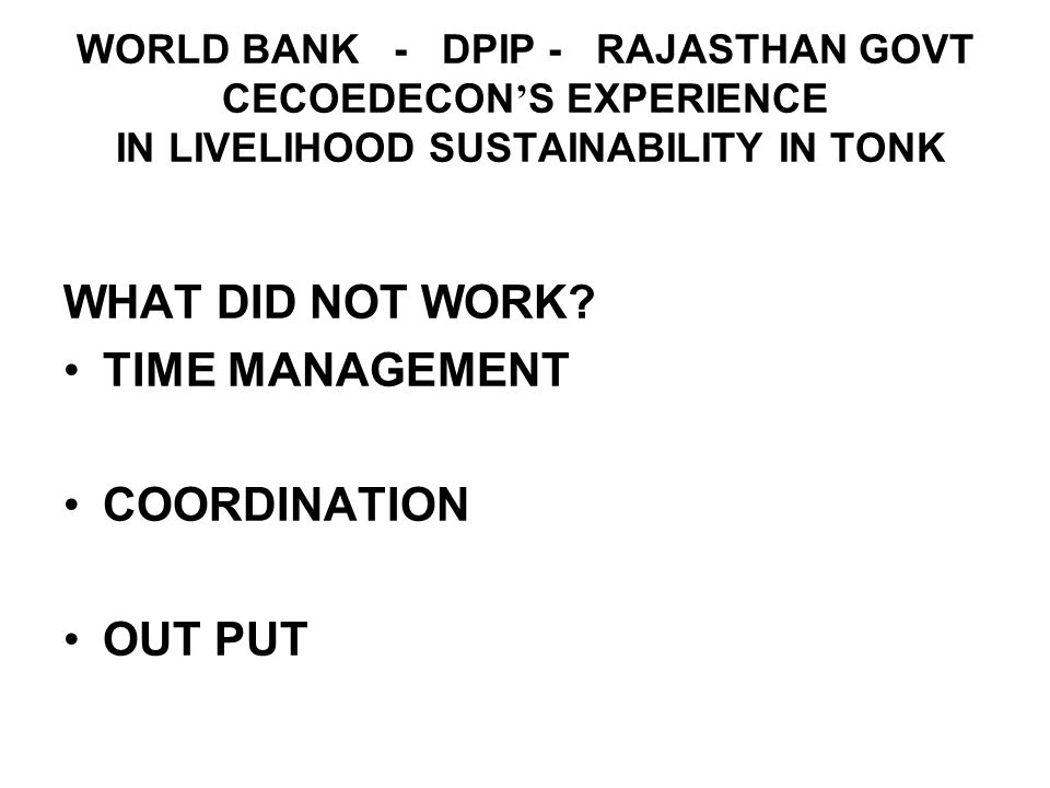 WORLD BANK - DPIP - RAJASTHAN GOVT CECOEDECON S EXPERIENCE IN LIVELIHOOD SUSTAINABILITY IN TONK WHAT DID NOT WORK.
