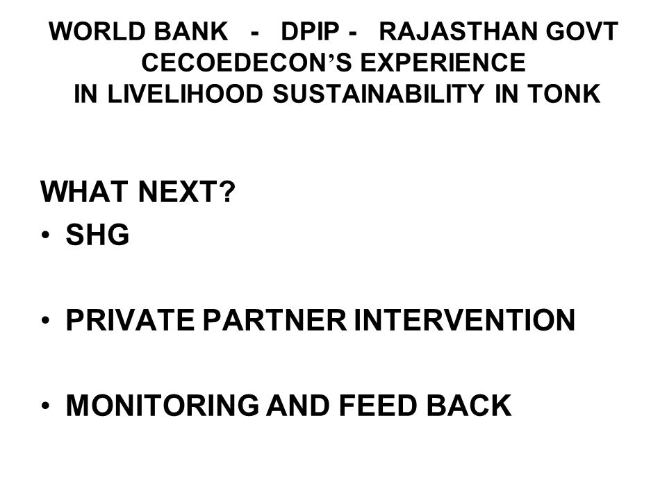 WORLD BANK - DPIP - RAJASTHAN GOVT CECOEDECON S EXPERIENCE IN LIVELIHOOD SUSTAINABILITY IN TONK WHAT NEXT.