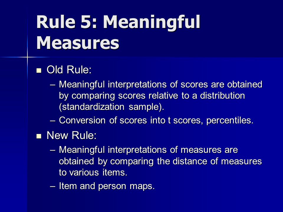 Rule 5: Meaningful Measures Old Rule: Old Rule: –Meaningful interpretations of scores are obtained by comparing scores relative to a distribution (standardization sample).