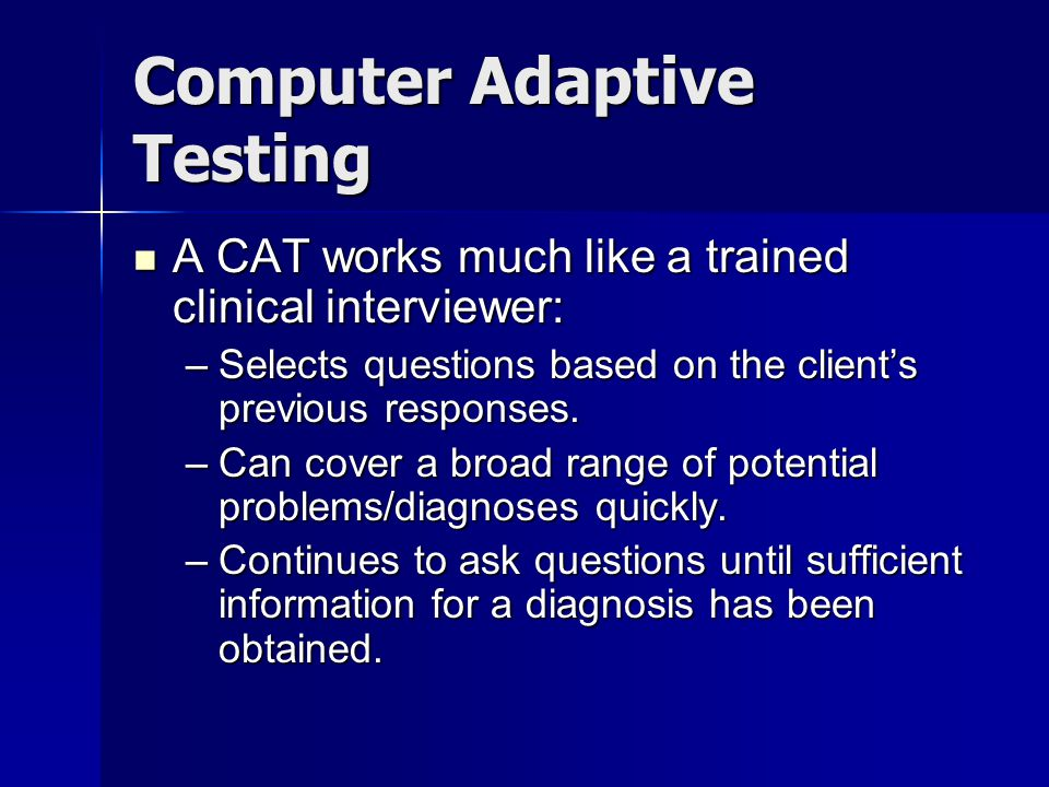 Computer Adaptive Testing A CAT works much like a trained clinical interviewer: A CAT works much like a trained clinical interviewer: –Selects questions based on the clients previous responses.