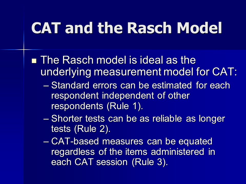 CAT and the Rasch Model The Rasch model is ideal as the underlying measurement model for CAT: The Rasch model is ideal as the underlying measurement model for CAT: –Standard errors can be estimated for each respondent independent of other respondents (Rule 1).