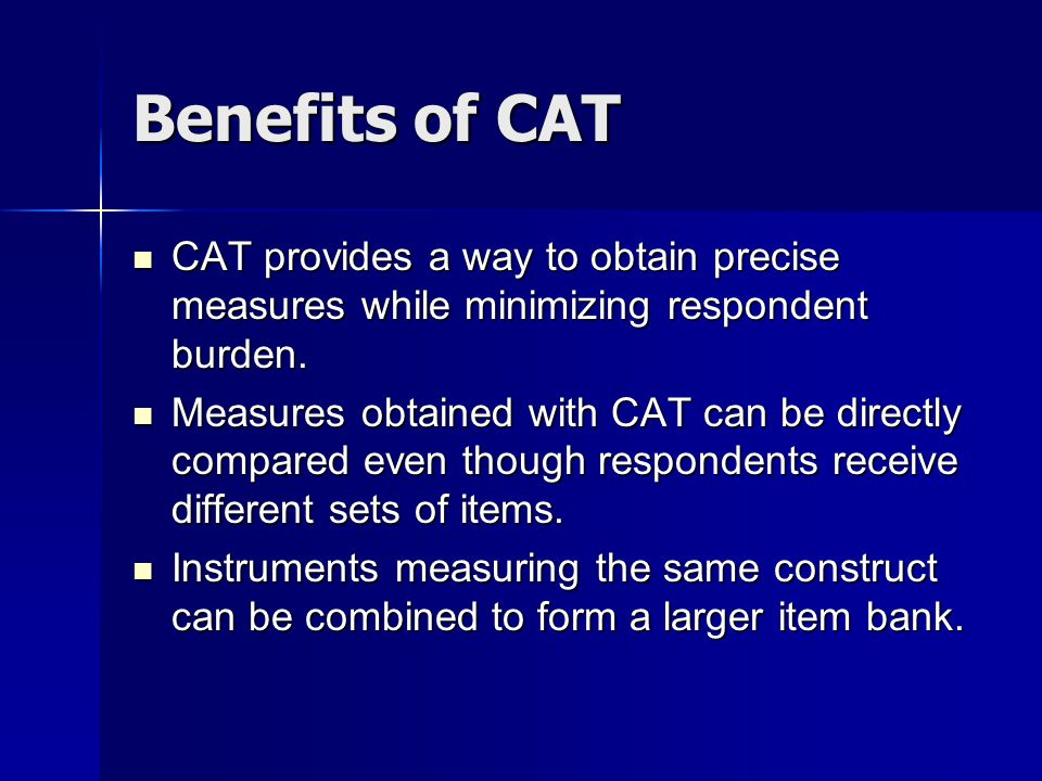 Benefits of CAT CAT provides a way to obtain precise measures while minimizing respondent burden.