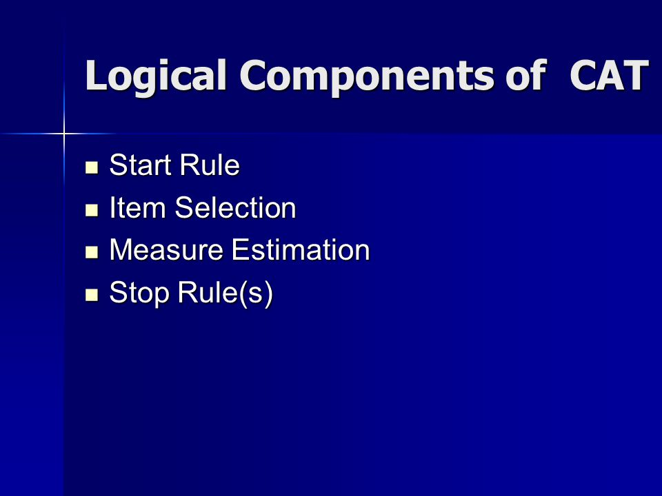 Logical Components of CAT Start Rule Start Rule Item Selection Item Selection Measure Estimation Measure Estimation Stop Rule(s) Stop Rule(s)