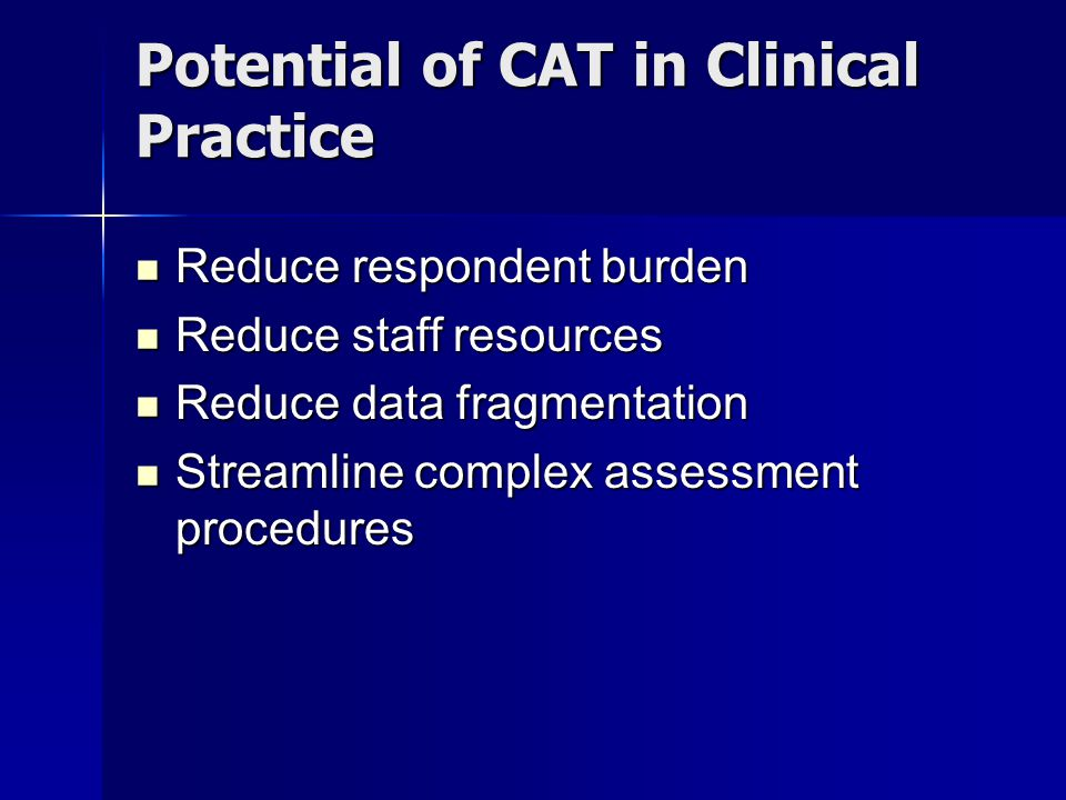 Potential of CAT in Clinical Practice Reduce respondent burden Reduce respondent burden Reduce staff resources Reduce staff resources Reduce data fragmentation Reduce data fragmentation Streamline complex assessment procedures Streamline complex assessment procedures
