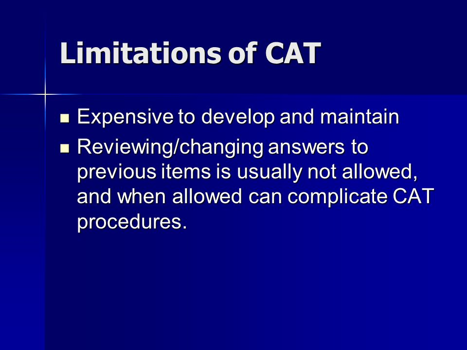 Limitations of CAT Expensive to develop and maintain Expensive to develop and maintain Reviewing/changing answers to previous items is usually not allowed, and when allowed can complicate CAT procedures.