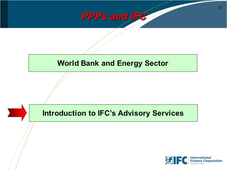 15 PPPs and IFC World Bank and Energy Sector Introduction to IFCs Advisory Services