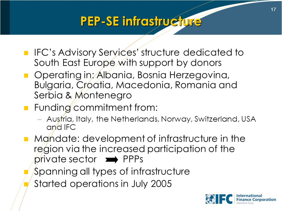 17 PEP-SE infrastructure IFCs Advisory Services structure dedicated to South East Europe with support by donors Operating in: Albania, Bosnia Herzegovina, Bulgaria, Croatia, Macedonia, Romania and Serbia & Montenegro Funding commitment from: – Austria, Italy, the Netherlands, Norway, Switzerland, USA and IFC Mandate: development of infrastructure in the region via the increased participation of the private sector PPPs Spanning all types of infrastructure Started operations in July 2005