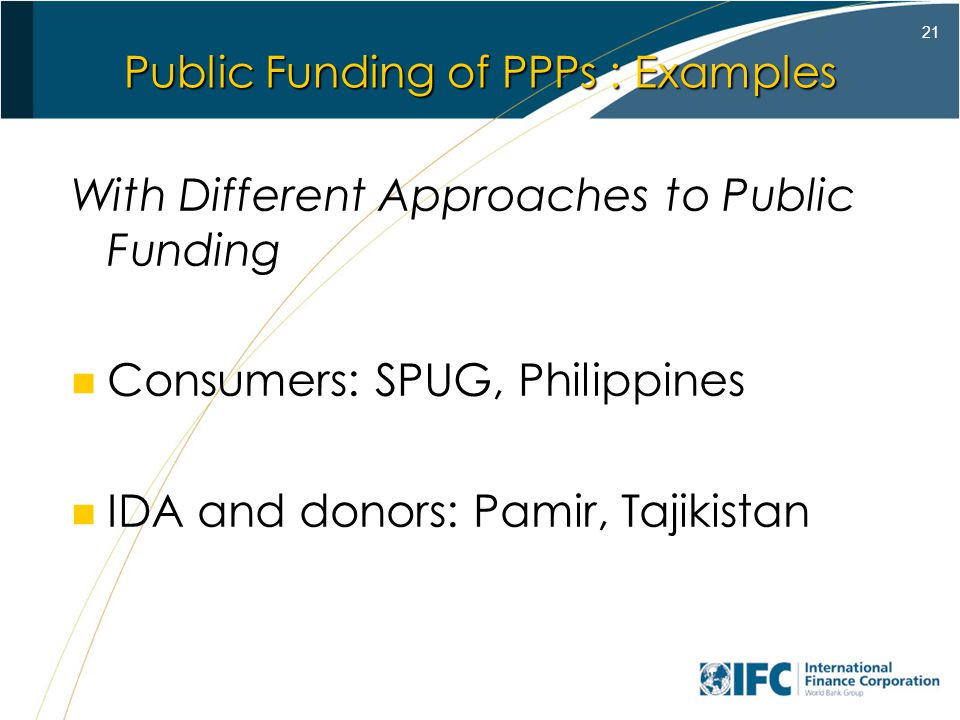 21 Public Funding of PPPs : Examples With Different Approaches to Public Funding Consumers: SPUG, Philippines IDA and donors: Pamir, Tajikistan