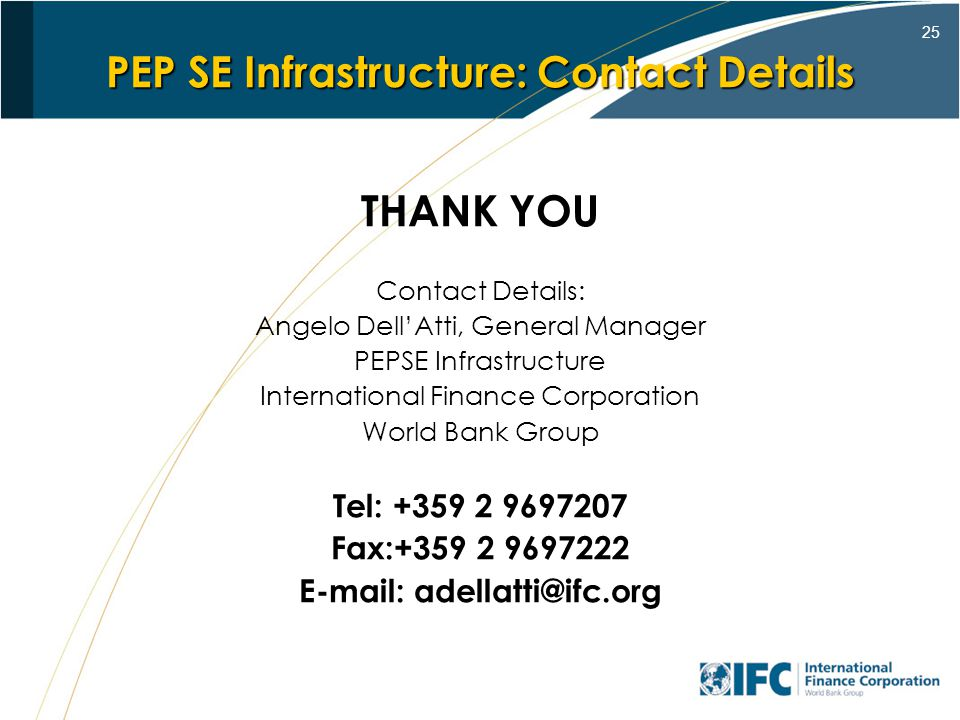 25 PEP SE Infrastructure: Contact Details THANK YOU Contact Details: Angelo DellAtti, General Manager PEPSE Infrastructure International Finance Corporation World Bank Group Tel: +359 2 9697207 Fax:+359 2 9697222 E-mail: adellatti@ifc.org