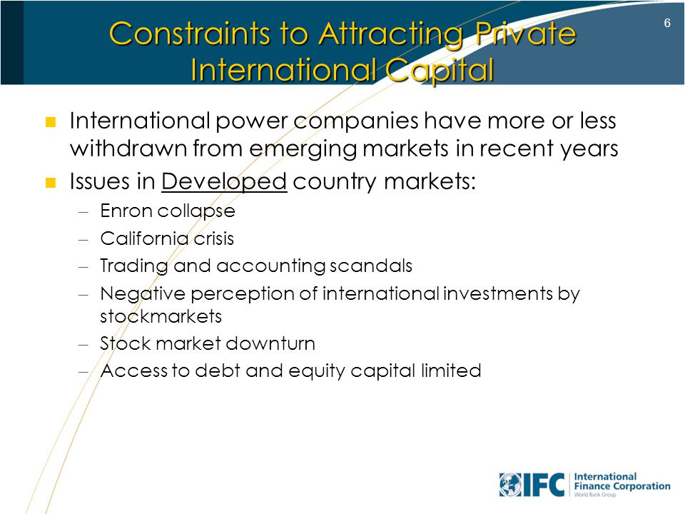 6 Constraints to Attracting Private International Capital International power companies have more or less withdrawn from emerging markets in recent years Issues in Developed country markets: – Enron collapse – California crisis – Trading and accounting scandals – Negative perception of international investments by stockmarkets – Stock market downturn – Access to debt and equity capital limited