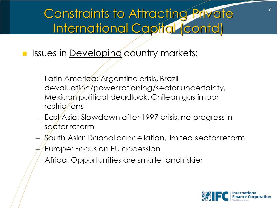 7 Constraints to Attracting Private International Capital (contd) Issues in Developing country markets: – Latin America: Argentine crisis, Brazil devaluation/power rationing/sector uncertainty, Mexican political deadlock, Chilean gas import restrictions – East Asia: Slowdown after 1997 crisis, no progress in sector reform – South Asia: Dabhol cancellation, limited sector reform – Europe: Focus on EU accession – Africa: Opportunities are smaller and riskier