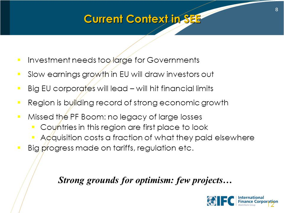 8 12 Investment needs too large for Governments Slow earnings growth in EU will draw investors out Big EU corporates will lead – will hit financial limits Region is building record of strong economic growth Missed the PF Boom: no legacy of large losses Countries in this region are first place to look Acquisition costs a fraction of what they paid elsewhere Big progress made on tariffs, regulation etc.