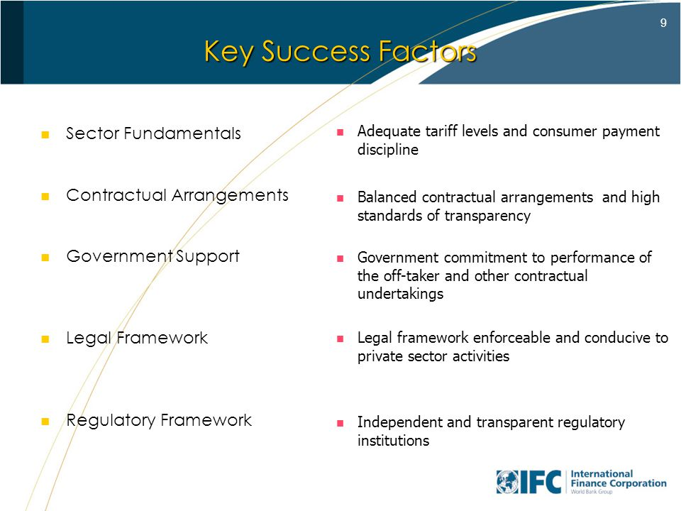 9 Key Success Factors Sector Fundamentals Contractual Arrangements Government Support Legal Framework Regulatory Framework Adequate tariff levels and consumer payment discipline Balanced contractual arrangements and high standards of transparency Government commitment to performance of the off-taker and other contractual undertakings Legal framework enforceable and conducive to private sector activities Independent and transparent regulatory institutions