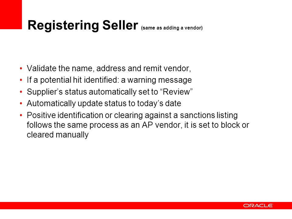 Registering Seller (same as adding a vendor) Validate the name, address and remit vendor, If a potential hit identified: a warning message Suppliers status automatically set to Review Automatically update status to todays date Positive identification or clearing against a sanctions listing follows the same process as an AP vendor, it is set to block or cleared manually