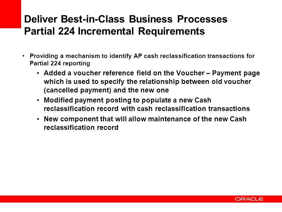Providing a mechanism to identify AP cash reclassification transactions for Partial 224 reporting Added a voucher reference field on the Voucher – Payment page which is used to specify the relationship between old voucher (cancelled payment) and the new one Modified payment posting to populate a new Cash reclassification record with cash reclassification transactions New component that will allow maintenance of the new Cash reclassification record Deliver Best-in-Class Business Processes Partial 224 Incremental Requirements