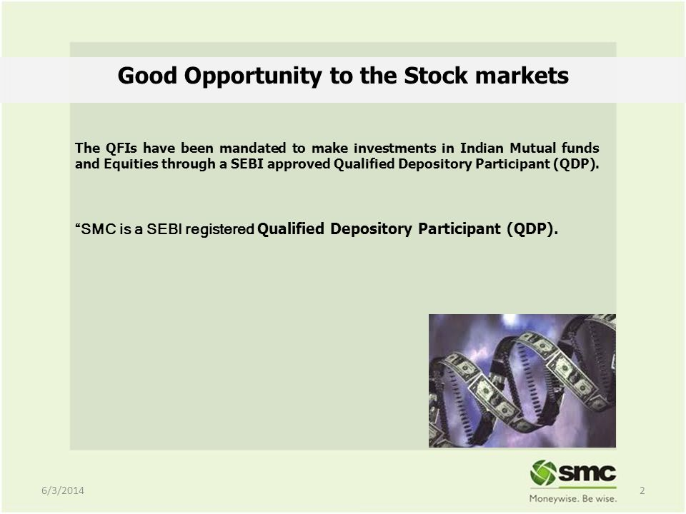 Good Opportunity to the Stock markets The QFIs have been mandated to make investments in Indian Mutual funds and Equities through a SEBI approved Qualified Depository Participant (QDP).