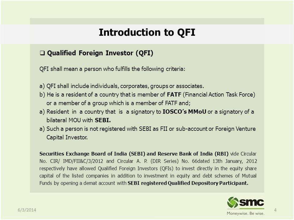 Introduction to QFI Qualified Foreign Investor (QFI) QFI shall mean a person who fulfills the following criteria: a) QFI shall include individuals, corporates, groups or associates.