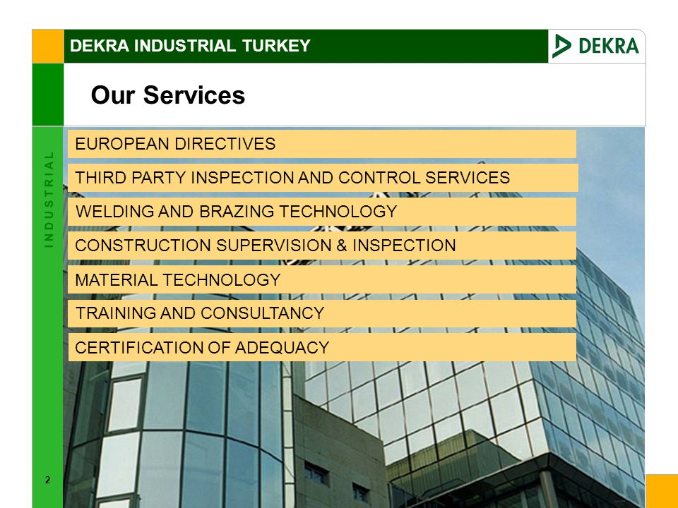 2 I N D U S T R I A L Our Services EUROPEAN DIRECTIVES THIRD PARTY INSPECTION AND CONTROL SERVICES WELDING AND BRAZING TECHNOLOGY CONSTRUCTION SUPERVISION & INSPECTION MATERIAL TECHNOLOGY TRAINING AND CONSULTANCY CERTIFICATION OF ADEQUACY DEKRA INDUSTRIAL TURKEY