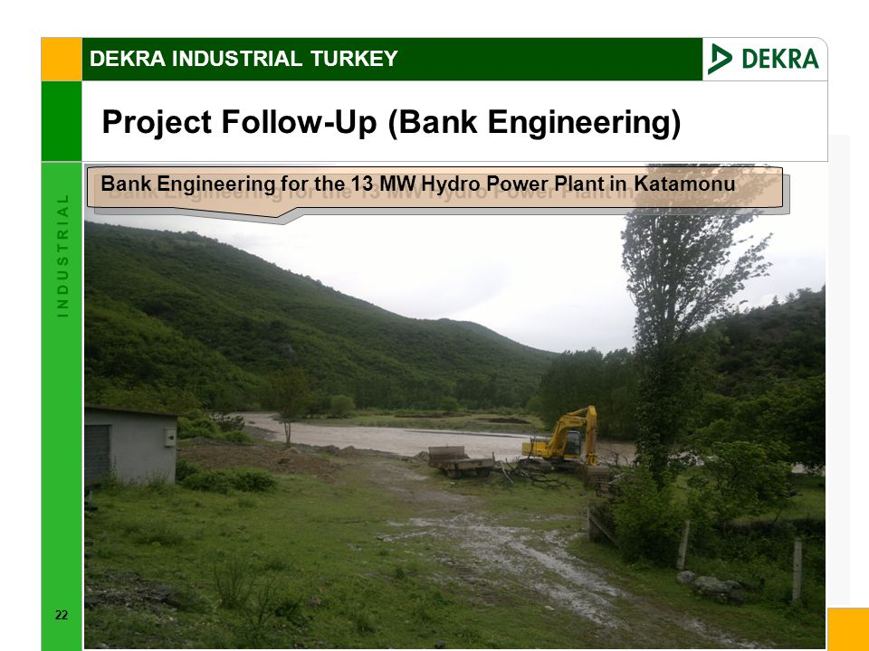 22 I N D U S T R I A L DEKRA INDUSTRIAL TURKEY Project Follow-Up (Bank Engineering) Bank Engineering for the 13 MW Hydro Power Plant in Katamonu