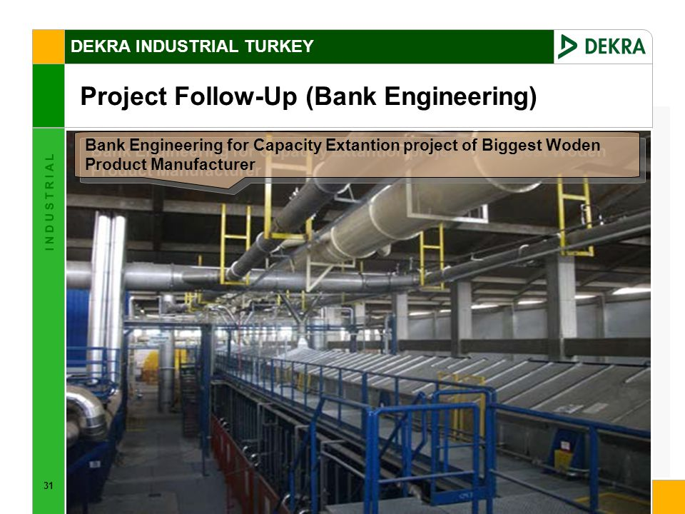 31 I N D U S T R I A L DEKRA INDUSTRIAL TURKEY Project Follow-Up (Bank Engineering) Bank Engineering for Capacity Extantion project of Biggest Woden Product Manufacturer
