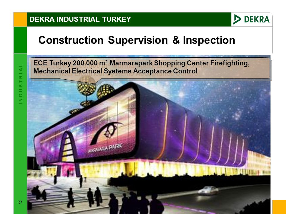 37 I N D U S T R I A L ECE Turkey 200.000 m 2 Marmarapark Shopping Center Firefighting, Mechanical Electrical Systems Acceptance Control Construction Supervision & Inspection DEKRA INDUSTRIAL TURKEY